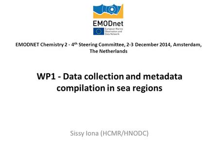 WP1 - Data collection and metadata compilation in sea regions Sissy Iona (HCMR/HNODC) EMODNET Chemistry 2 - 4 th Steering Committee, 2-3 December 2014,