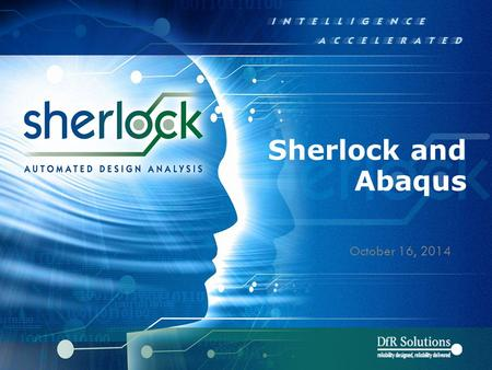 Sherlock and Abaqus October 16, 2014. © 2004 - 2007© 2004 - 2010 9000 Virginia Manor Rd Ste 290, Beltsville MD 20705 | 301-474-0607 | www.dfrsolutions.com.