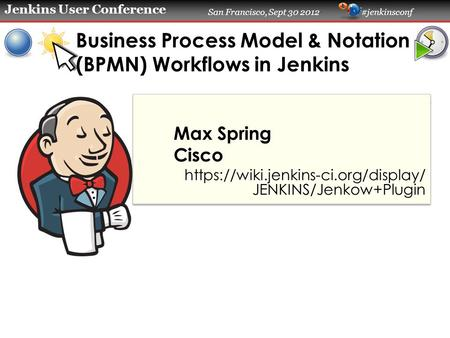 Jenkins User Conference San Francisco, Sept 30 2012 #jenkinsconf Business Process Model & Notation (BPMN) Workflows in Jenkins Max Spring Cisco https://wiki.jenkins-ci.org/display/