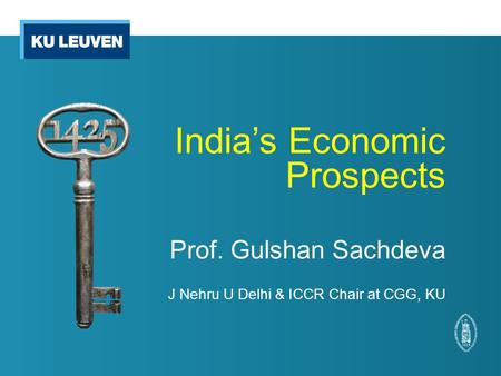 <strong>India</strong>'s Economic Prospects Prof. Gulshan Sachdeva J Nehru U Delhi & ICCR Chair at CGG, KU.