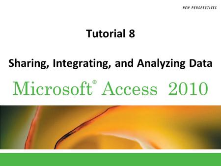 ® Microsoft Access 2010 Tutorial 8 Sharing, Integrating, and Analyzing Data.