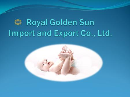 Brief Introduction Royal Golden Sun, established in 2006, which is a rising star of manufacturer for baby diapers, baby pull-ups, adult diapers, adult.