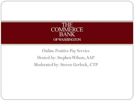 Online Positive Pay Service Hosted by: Stephen Wilson, AAP Moderated by: Steven Gerlock, CTP THE COMMERCE BANK OF WASHINGTON.