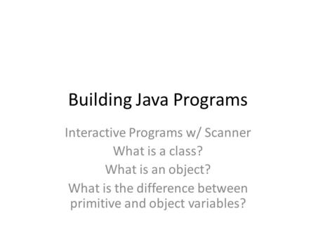 Building Java Programs Interactive Programs w/ Scanner What is a class? What is an object? What is the difference between primitive and object variables?