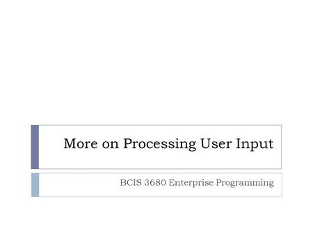 More on Processing User Input BCIS 3680 Enterprise Programming.