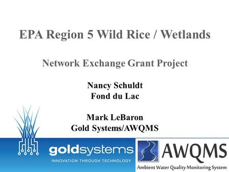 EPA Region 5 Wild Rice / Wetlands Network Exchange Grant Project Nancy Schuldt Fond du Lac Mark LeBaron Gold Systems/AWQMS.