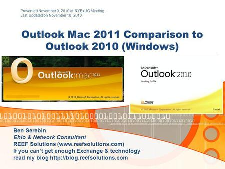Outlook Mac 2011 Comparison to Outlook 2010 (Windows) Presented November 9, 2010 at NYExUG Meeting Last Updated on November 18, 2010 Ben Serebin Ehlo &