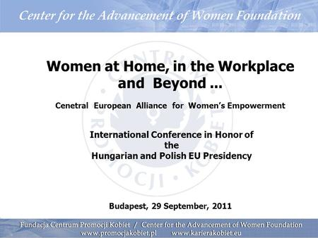 Women at Home, in the Workplace and Beyond... Cenetral European Alliance for Women's Empowerment International Conference in Honor of the Hungarian and.