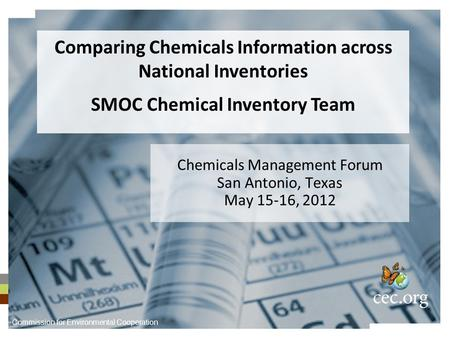 Chemicals Management Forum San Antonio, Texas May 15-16, 2012 Comparing Chemicals Information across National Inventories SMOC Chemical Inventory Team.