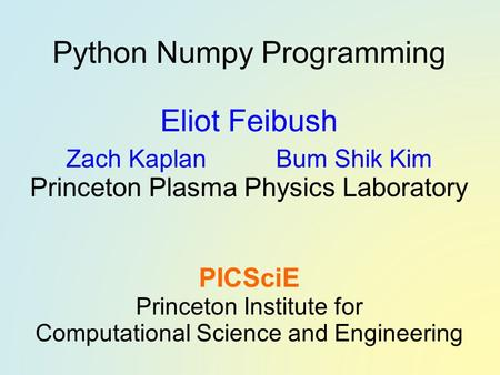 Python Numpy Programming Eliot Feibush Zach Kaplan Bum Shik Kim Princeton Plasma Physics Laboratory PICSciE Princeton Institute for Computational Science.
