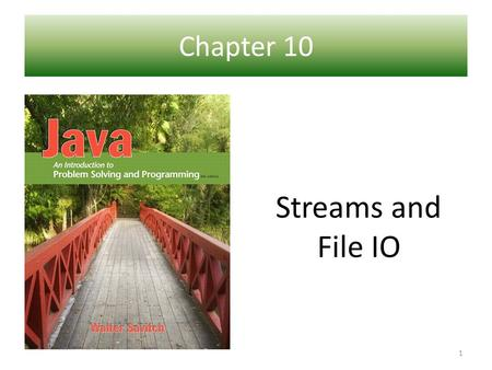 Chapter 10 Ch 1 – Introduction to Computers and Java Streams and File IO 1.