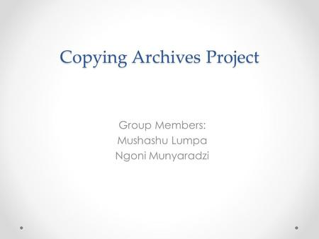 Copying Archives Project Group Members: Mushashu Lumpa Ngoni Munyaradzi.