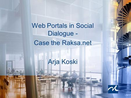 Web Portals in Social Dialogue - Case the Raksa.net Arja Koski.