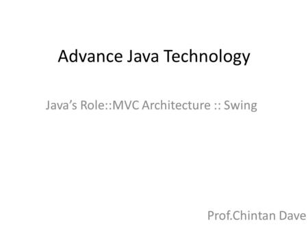 Advance Java Technology Java's Role::MVC Architecture :: Swing Prof.Chintan Dave.