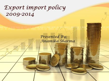 Export import policy 2009-2014 Presented By; Anamika Sharma.