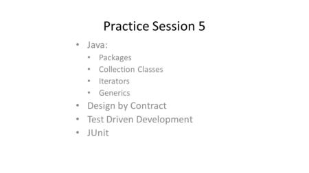 Practice Session 5 Java: Packages Collection Classes Iterators Generics Design by Contract Test Driven Development JUnit.