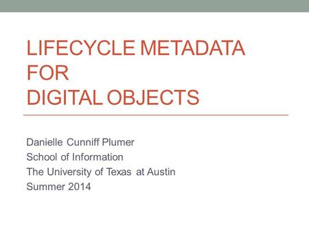 LIFECYCLE METADATA FOR DIGITAL OBJECTS Danielle Cunniff Plumer School of Information The University of Texas at Austin Summer 2014.