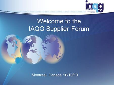 Welcome to the IAQG Supplier Forum Montreal, Canada 10/10/13 1.
