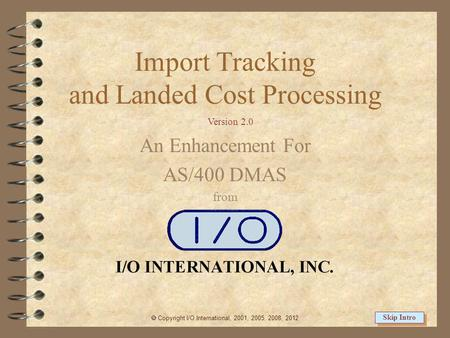 Import Tracking and Landed Cost Processing An Enhancement For AS/400 DMAS from  Copyright I/O International, 2001, 2005, 2008, 2012 Skip Intro Version.