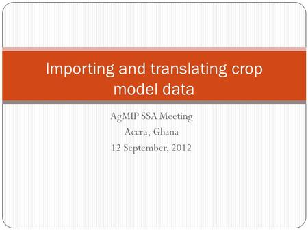 AgMIP SSA Meeting Accra, Ghana 12 September, 2012 Importing and translating crop model data.