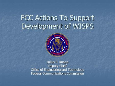 FCC Actions To Support Development of WISPS Julius P. Knapp Deputy Chief Office of Engineering and Technology Federal Communications Commission.