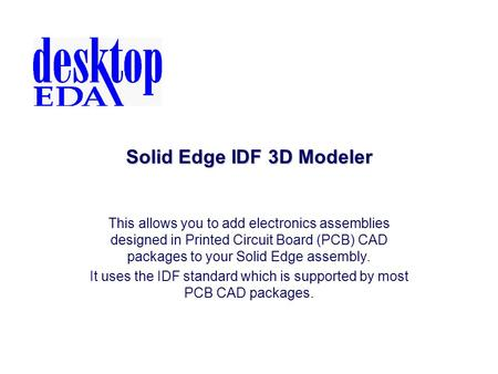 Solid Edge IDF 3D Modeler This allows you to add electronics assemblies designed in Printed Circuit Board (PCB) CAD packages to your Solid Edge assembly.