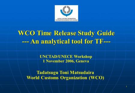 1 WCO Time Release Study Guide --- An analytical tool for TF--- UNCTAD/UNECE Workshop 1 November 2006, Geneva Tadatsugu Toni Matsudaira World Customs Organization.