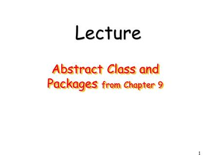 1 Abstract Class and Packages from Chapter 9 Lecture.