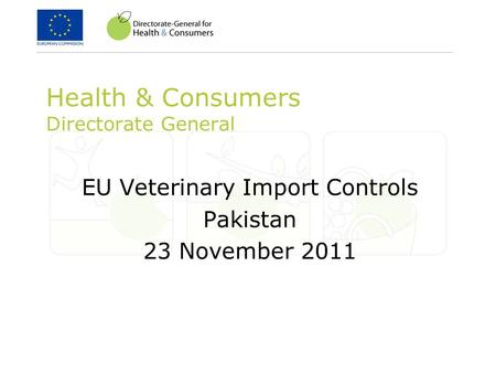 Health & Consumers Directorate General EU Veterinary Import Controls Pakistan 23 November 2011.