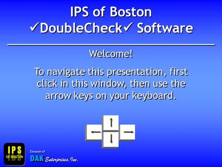 IPS of Boston DoubleCheck Software Welcome! To navigate this presentation, first click in this window, then use the arrow keys on your keyboard. Welcome!