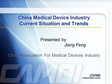 China Medical Device Industry Current Situation and Trends Presented by Jiang Feng China Association For Medical Devices Industry.