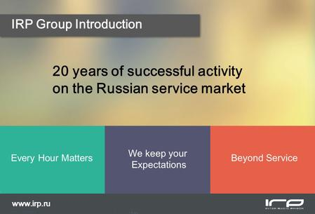 IRP Group Introduction 20 years of successful activity on the Russian service market Every Hour Matters We keep your Expectations Beyond Service www.irp.ru.