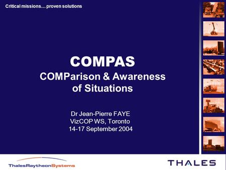 Critical missions… proven solutions COMPAS COMParison & Awareness of Situations Dr Jean-Pierre FAYE VizCOP WS, Toronto 14-17 September 2004.