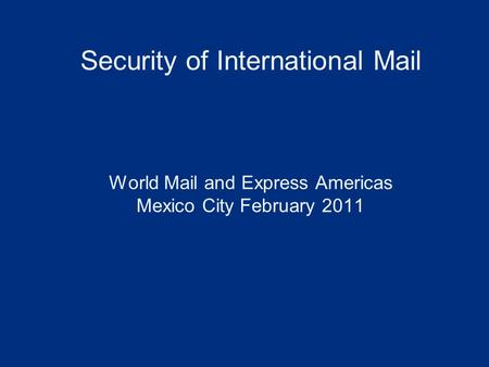 Security of International Mail World Mail and Express Americas Mexico City February 2011.