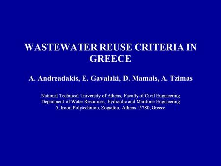 WASTEWATER REUSE CRITERIA IN GREECE A. Andreadakis, E. Gavalaki, D. Mamais, A. Tzimas National Technical University of Athens, Faculty of Civil Engineering.