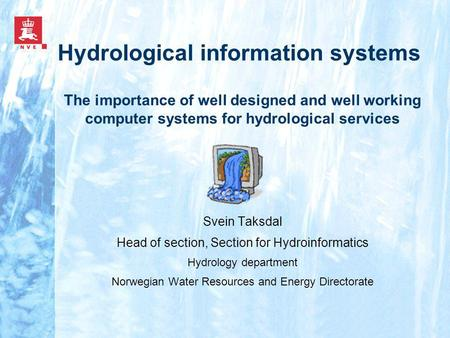 Hydrological information systems Svein Taksdal Head of section, Section for Hydroinformatics Hydrology department Norwegian Water Resources and Energy.