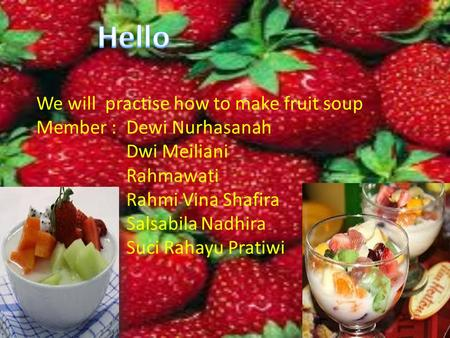 We will practise how to make fruit soup Member :Dewi Nurhasanah Dwi Meiliani Rahmawati Rahmi Vina Shafira Salsabila Nadhira Suci Rahayu Pratiwi.