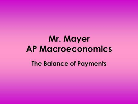 Mr. Mayer AP Macroeconomics The Balance of Payments.