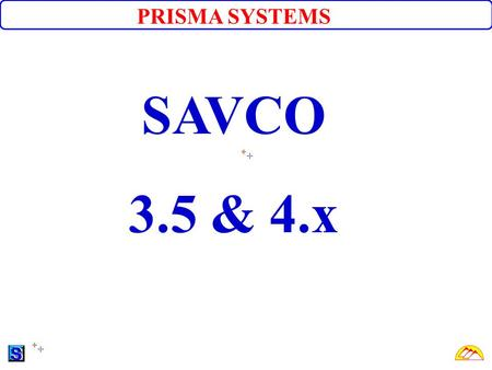 PRISMA SYSTEMS SAVCO 3.5 & 4.x. What is SAVCO? SAVCO® is a complete integrated software that has all essential components to manage and run a savings.