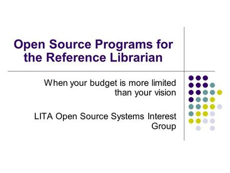 Open Source Programs for the Reference Librarian When your budget is more limited than your vision LITA Open Source <strong>Systems</strong> Interest Group.