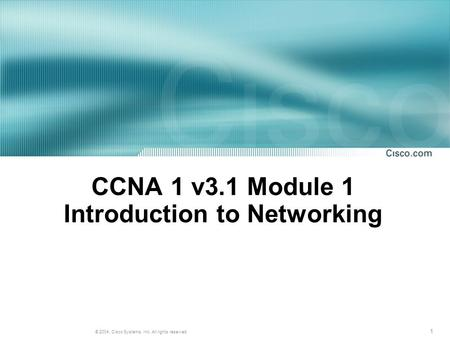 1 © 2004, Cisco Systems, Inc. All rights reserved. CCNA 1 v3.1 Module 1 Introduction to Networking.