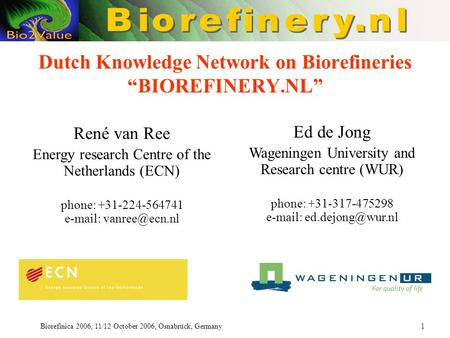 "Biorefinica 2006, 11/12 October 2006, Osnabrück, Germany 1 Dutch Knowledge Network on Biorefineries ""BIOREFINERY.NL"" René van Ree Energy research Centre."