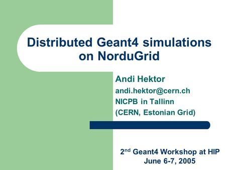 Distributed Geant4 simulations on NorduGrid Andi Hektor NICPB in Tallinn (CERN, Estonian Grid) 2 nd Geant4 Workshop at HIP June 6-7,