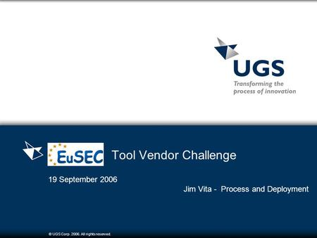 © UGS Corp. 2006. All rights reserved. Tool Vendor Challenge 19 September 2006 Jim Vita - Process and Deployment.