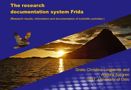Grete Christina Lingjærde and Andora Sjøgren USIT, University of Oslo The research documentation system Frida (Research results, information and documentation.