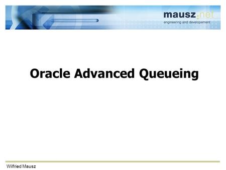 Wilfried Mausz Oracle Advanced Queueing. Wilfried Mausz Agenda Queues Models Requirements Creating and using a queue Live demos –Point-to-point queue.