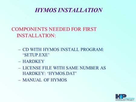 HYMOS INSTALLATION COMPONENTS NEEDED FOR FIRST INSTALLATION: –CD WITH HYMOS INSTALL PROGRAM: 'SETUP.EXE' –HARDKEY –LICENSE FILE WITH SAME NUMBER AS HARDKEY: