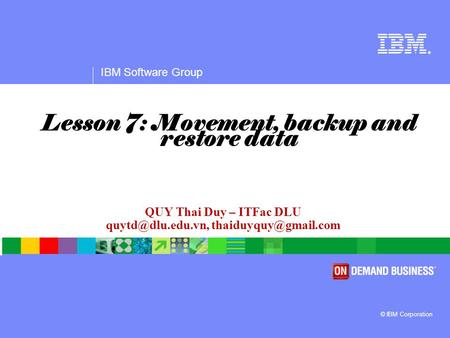 ® IBM Software Group © IBM Corporation QUY Thai Duy – ITFac DLU  Lesson 7: Movement, backup and restore data.
