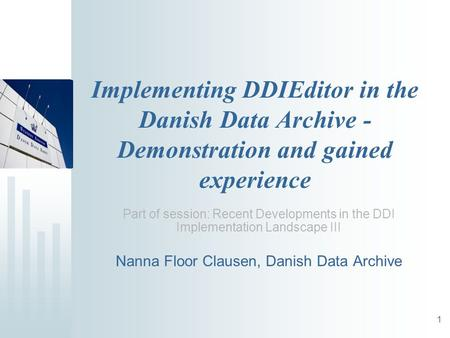1 Implementing DDIEditor in the Danish Data Archive - Demonstration and gained experience Part of session: Recent Developments in the DDI Implementation.