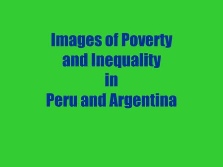 Images of Poverty and Inequality in Peru and Argentina.